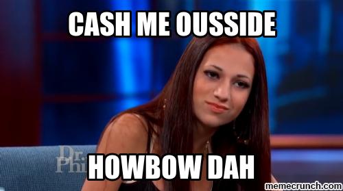 Cash me ousside, howbow dah